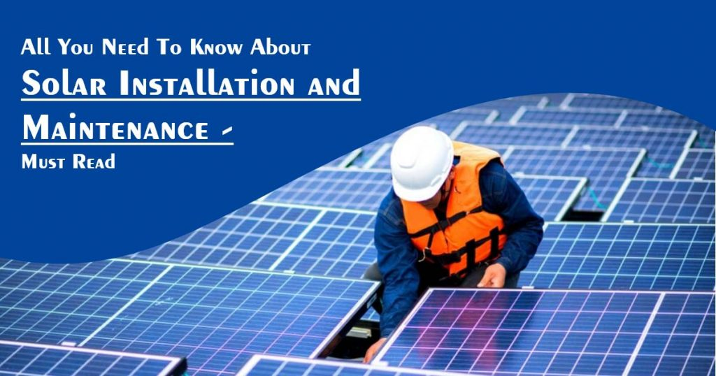 All You Need To Know About Solar Installation and Maintenance - Must Read